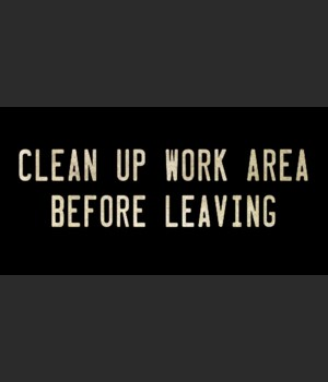 CLEAN UP WORK AREA BEFORE LEAVING