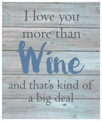 """I love you more than wine an that's kind of a big deal - Wash out Grey background 10"""" x 12"""""""