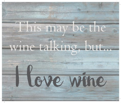 """This may be the wine talking but, I love wine - Wash out Grey background 10"""" x 12"""""""