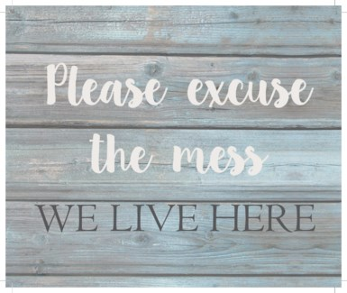 "Please excuse the mess we live here - Wash out Grey background 10"" x 12"""