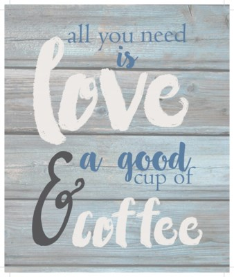 "All you need is love & a good cup of coffee - Wash out Grey background 10"" x 12"""
