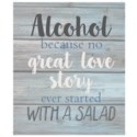 """Alcohol because no great love story ever started with a salad - Wash out Grey background 10"""" x 12"""""""