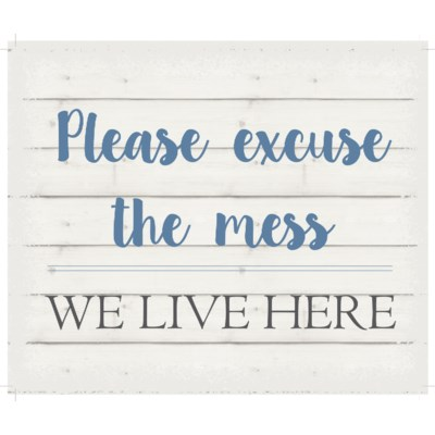 "Please excuse the mess we live here - White background 10"" x 12"""