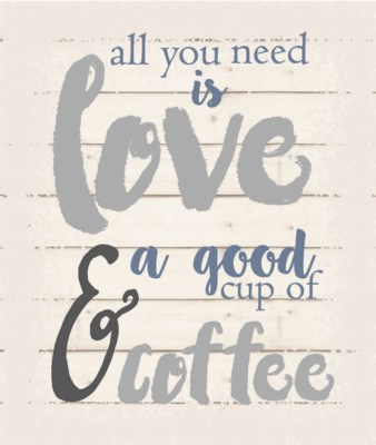 """All you need is love & a good cup of coffee - White background 10"""" x 12"""""""