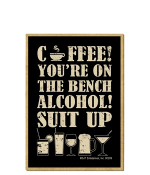 Coffee! You're on the bench. Alcohol! Su