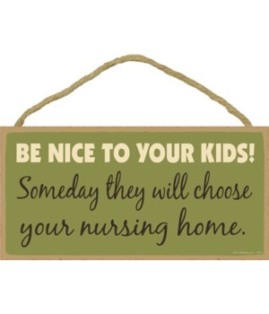 Be nice to your kids. Someday they will