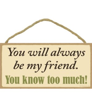 You will always be my friend. You know t