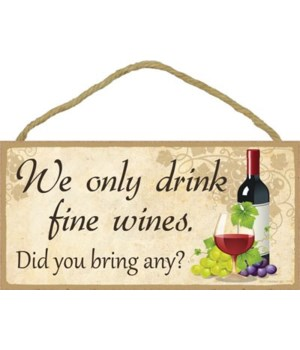 We only drink fine wines. Did you bring