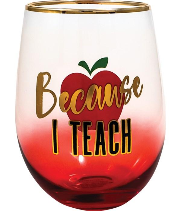 BECAUSE I TEACH STEMLESS GLASS