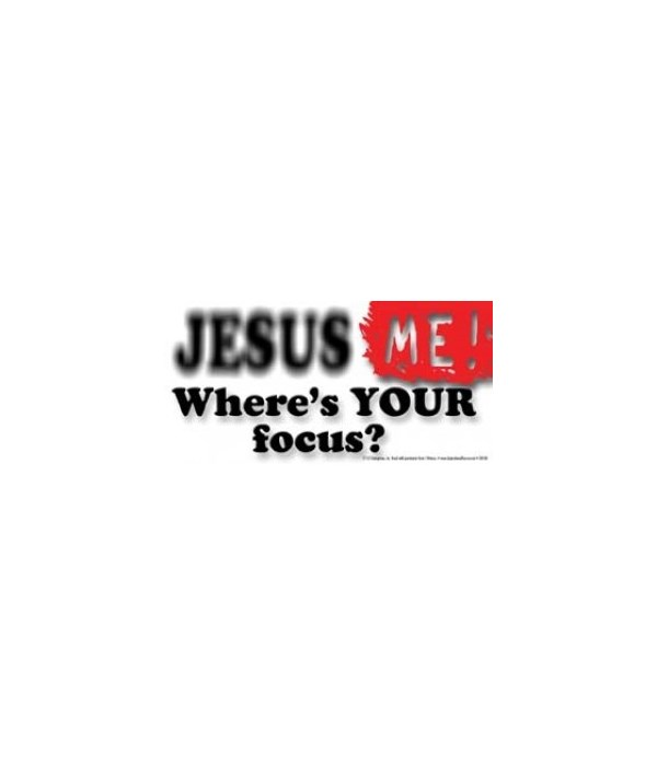 Jesus. Me. Where's YOUR focus? (In this