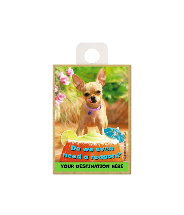"""Chihuahua w/dog bowl full of margarita - """"Do we even need a reason?"""" Magnet"""