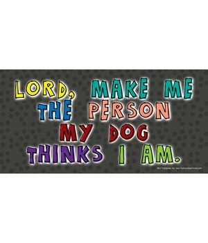 Lord, make me the person my dog thinks I