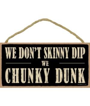 We don't skinny dip We chunky dunk 5x10