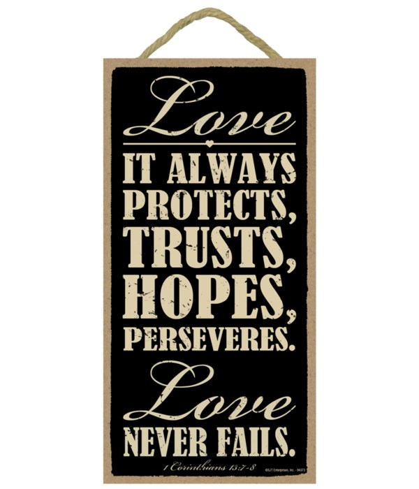 Love. It always protects, trusts, hopes, perseveres. Love never fails. 1 Corinthians 13:7-8
