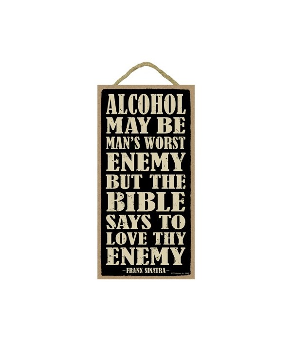 Alcohol may be man's worst enemy but the