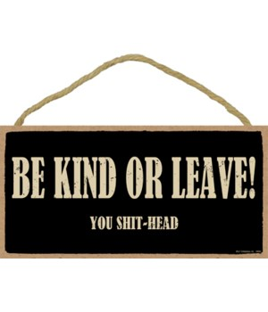 5x10 Be kind or leave! You shit-head