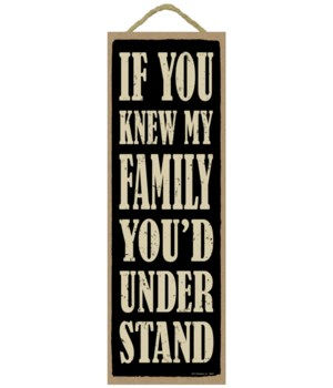 If you knew my famaily.  You'd Understand