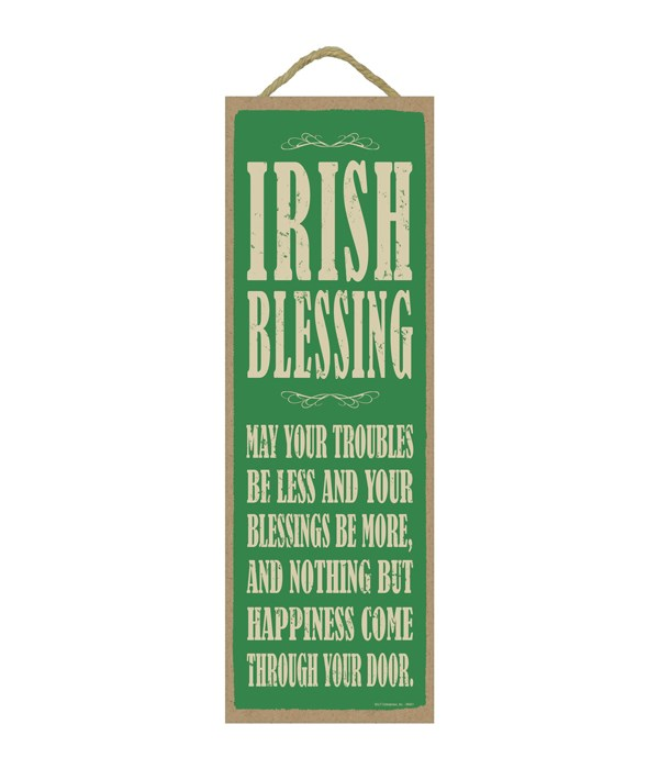 Irish Blessing:  May your troubles be less and your blessings be more…