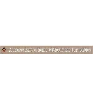 A HOUSE ISN'T A HOME FUR BABIES -  WHITE SKINNIES 1.5X16