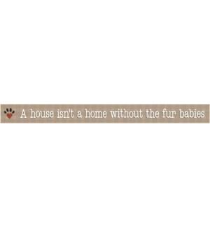 A HOUSE ISN'T A HOME FUR BABIES -  WHITE SKINNIES 1.5X16