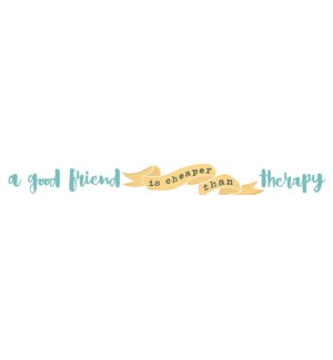 A GOOD FRIEND IS CHEAPER THAN THERAPY - SKINNIES 1.5X16